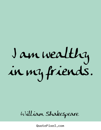 Exceptional Friendship Quotes   I Am Wealthy In My Friends. (How We Wake Up And Find  That A Friend Is Not Really A Friend.)