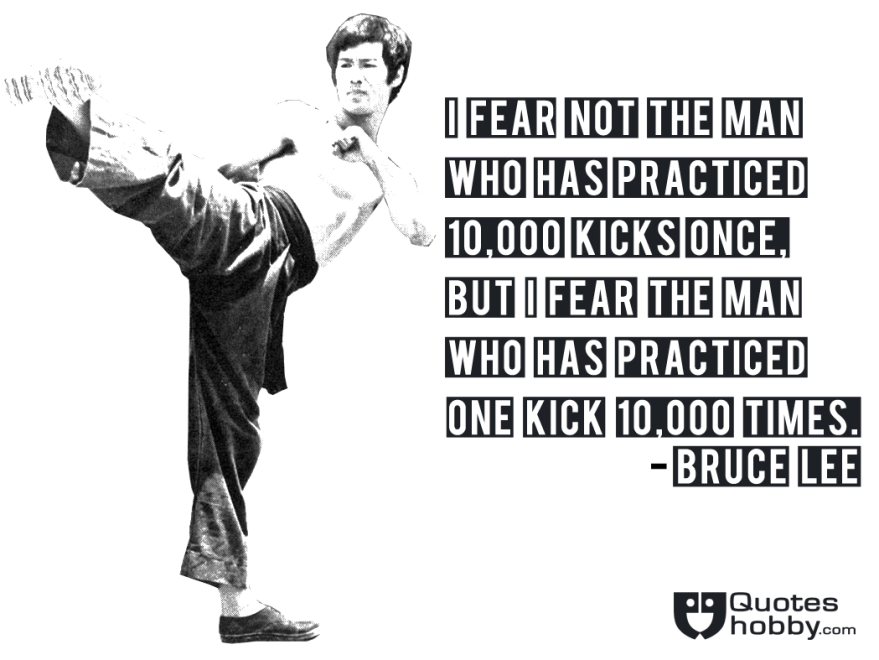 I Fear Not The Man Who Has Practiced 10 000 Kicks Once But I Fear The Man Who Has Practiced One Kick 10 000 Times Bruce Lee Picture Quotes Bruce Lee Pictures
