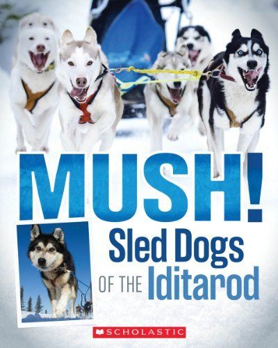 Mush! The Sled Dogs of the Iditarod by Joe Funk. $4.99. Publication: January 1, 2013. Reading level: Ages 8 and up. Publisher: Scholastic Paperbacks (January 1, 2013)