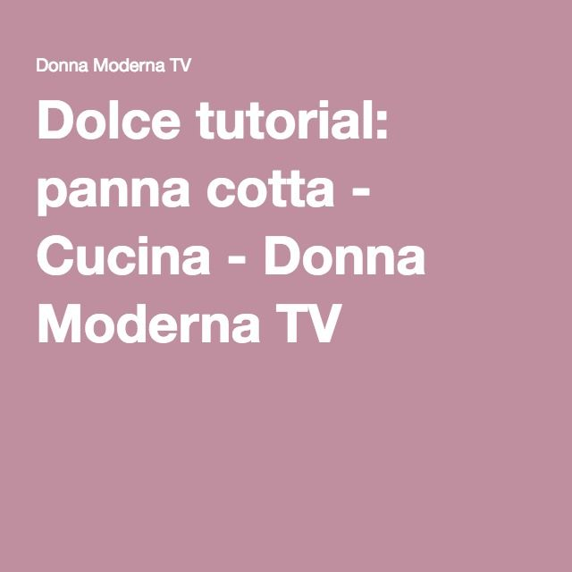 Dolce tutorial: panna cotta - Cucina - Donna Moderna TV | DOLCI ...