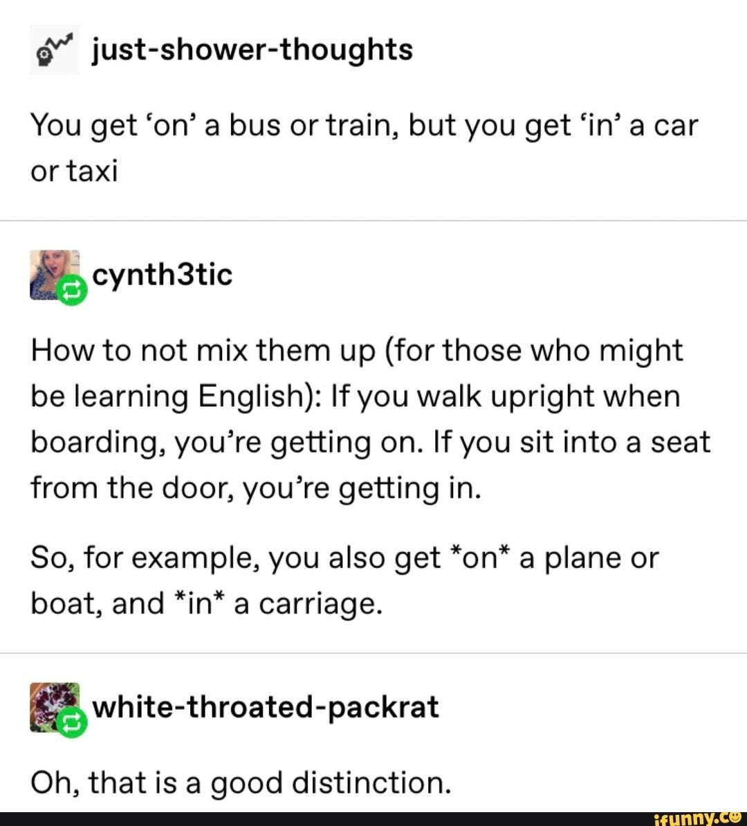 G Just Shower Thoughts You Get On A Bus Or Train But You Get In A Car Or Taxi Cynthbtic How To Not Mix Them Up For Those Who Might Be Learning English
