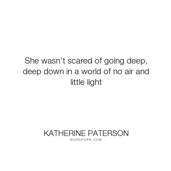 """Katherine Paterson - """"She wasn't scared of going deep, deep down in a world of no air and little light..."""". bravery, scared"""