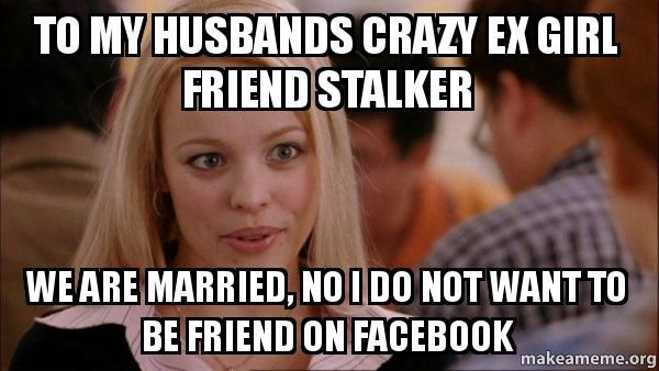 Funny Memes For Your Husband : To my husbands crazy ex girl friend stalker we are married no i