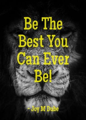 Be the best you can ever be! - joy m dube