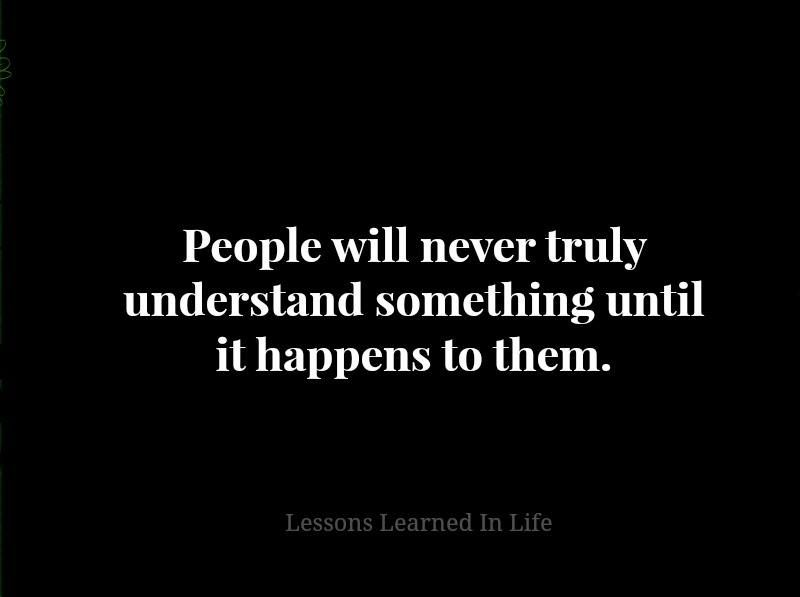 Its All About Will Of People Until It >> People Will Never Truly Understand Something Until It Happens To