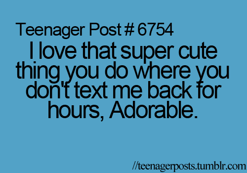 I Love That Super Cute Thing You Do Where You Don T Text Me Back For Hours Adorable Funny Quotes Text Me Back Quotes
