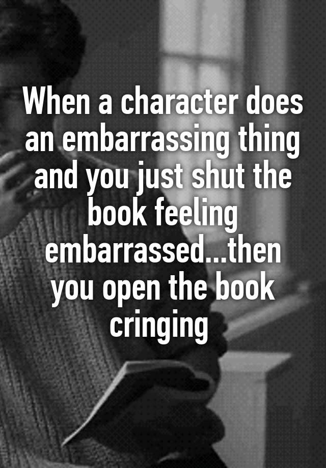 When a character does an embarrassing thing and you just shut the book feeling embarrassed...then you open the book cringing