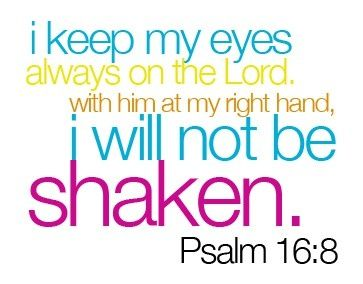 I keep my eyes always on the Lord.  With Him at my right hand I will not be shaken!