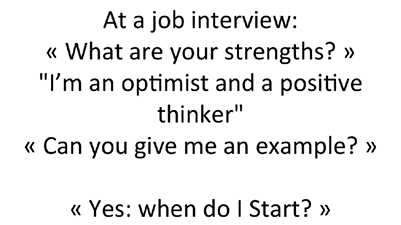 "At a job interview: « What are your strengths? » ""I'm an optimist and a positive thinker"" « Can you give me an example? » « Yes: when do I Start? »"