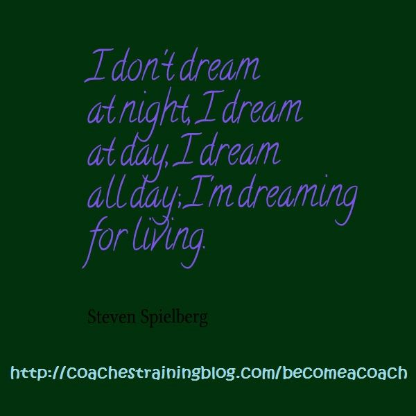 I don't dream at night, I dream at day, I dream all day; I'm dreaming for living.