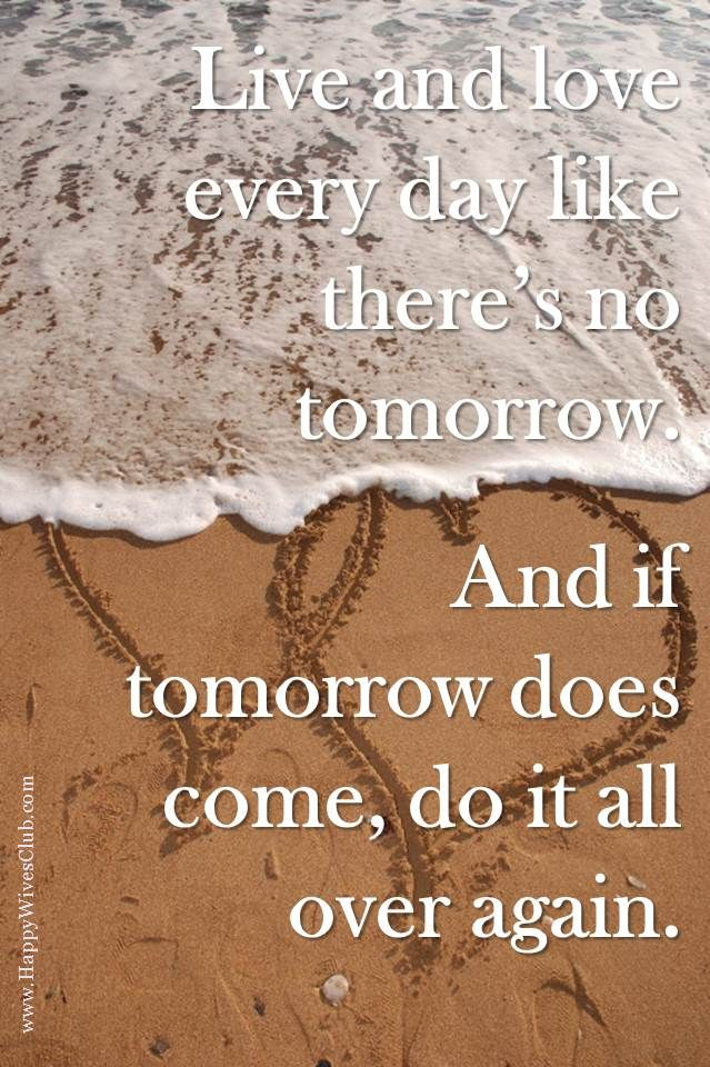 Live And Love Like Theres No Tomorrow And If Tomorrow Does Come