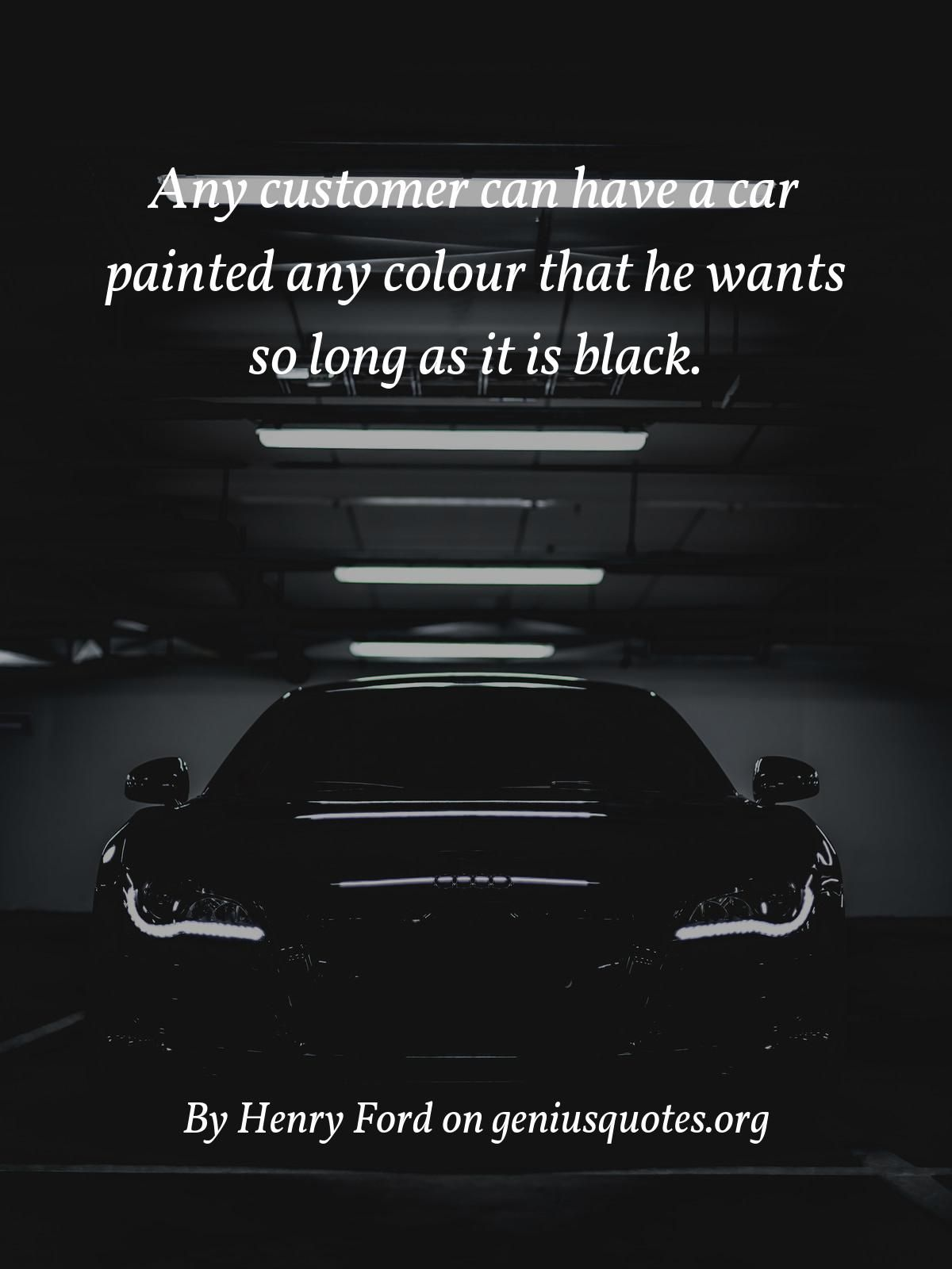 Any Customer Can Have A Car Painted Any Colour That He Wants So Long As It Is Black Experience Quotes Henry Ford Quotes Environmental Quotes