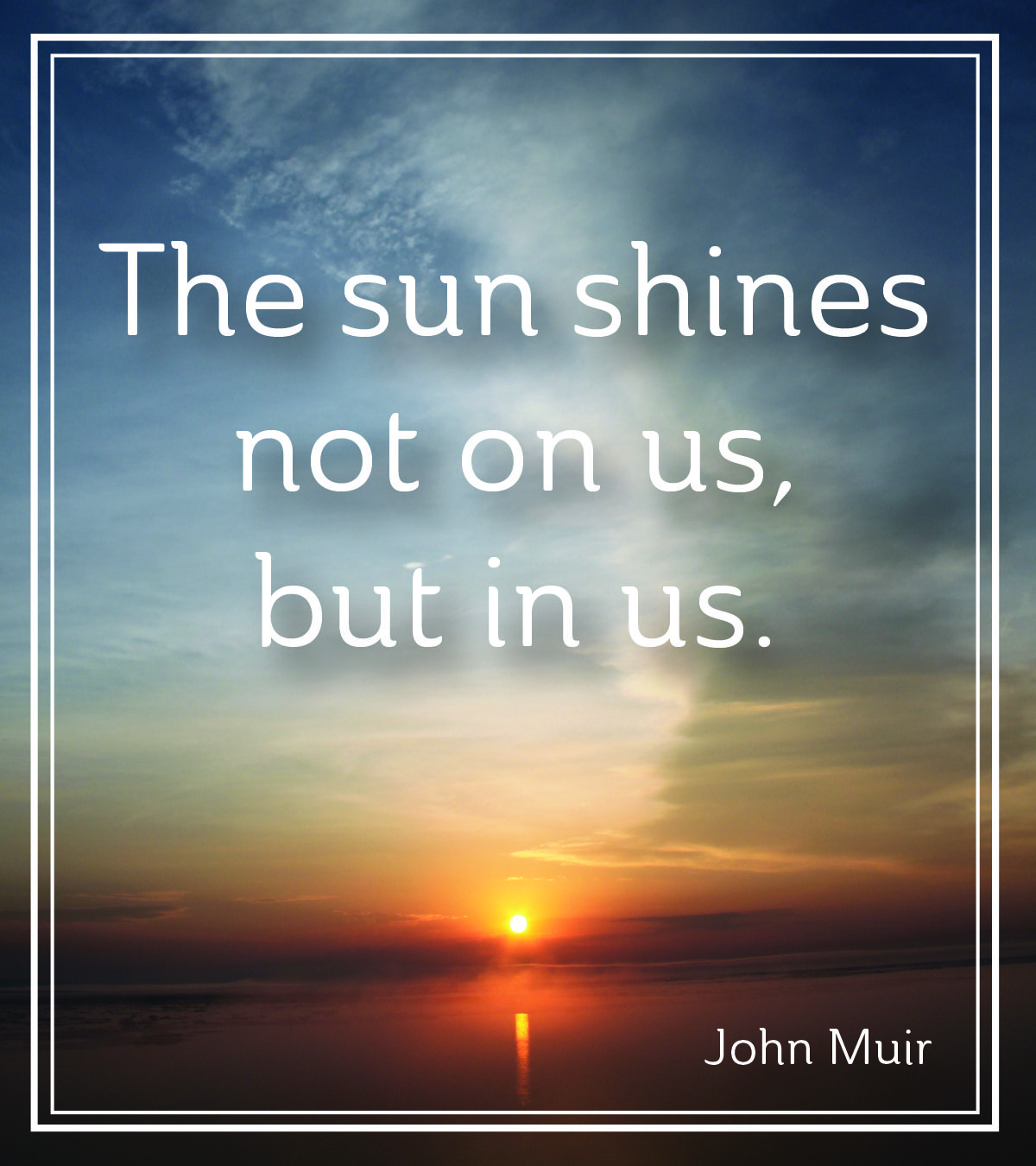 """The sun shines not on us, but in us."" John Muir John"