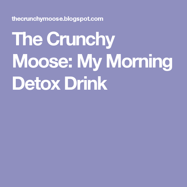 The Crunchy Moose: My Morning Detox Drink