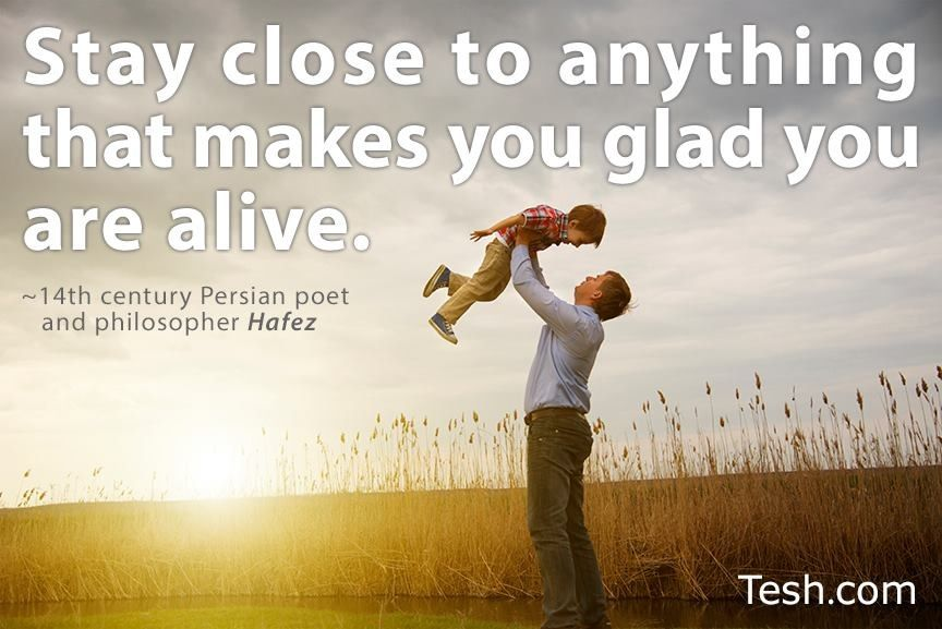Stay close to anything that makes you glad you are alive!