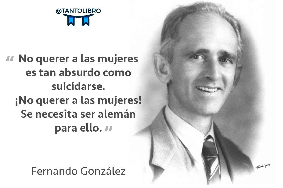 """""""No querer a las mujeres es tan absurdo como suicidarse. ¡No querer a las mujeres! Se necesita ser alemán para ello"""" Fernando González"""