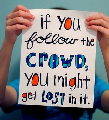 If you follow the crowd, you might get lost in it