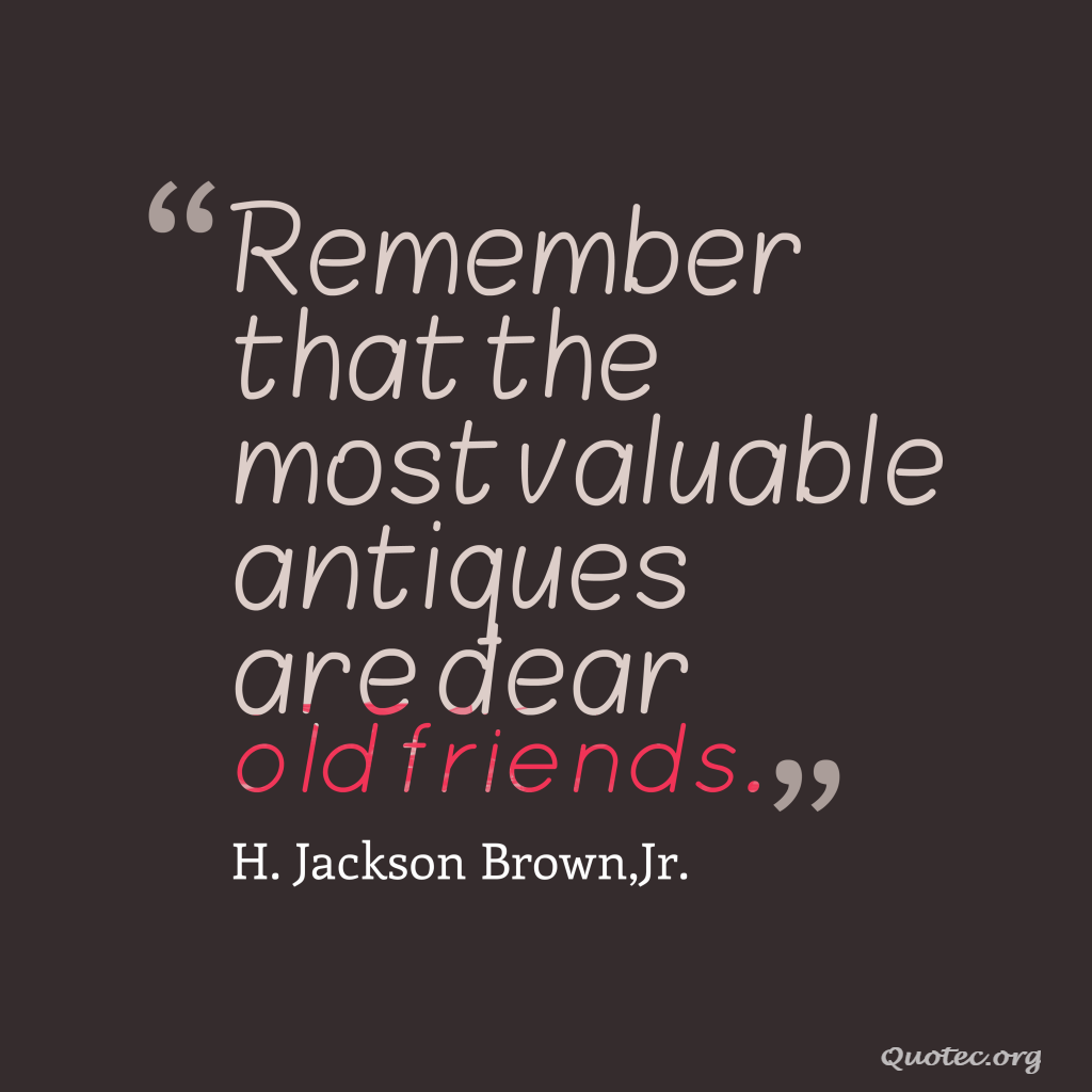 Remember that the most valuable antiques are dear old friends quote