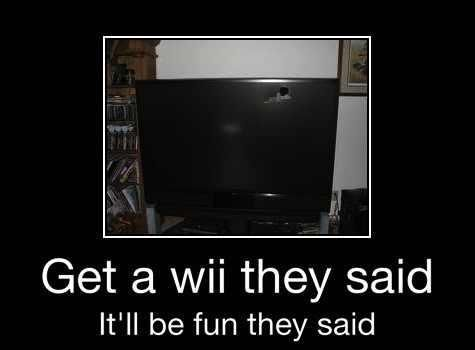 Get a wii they said...