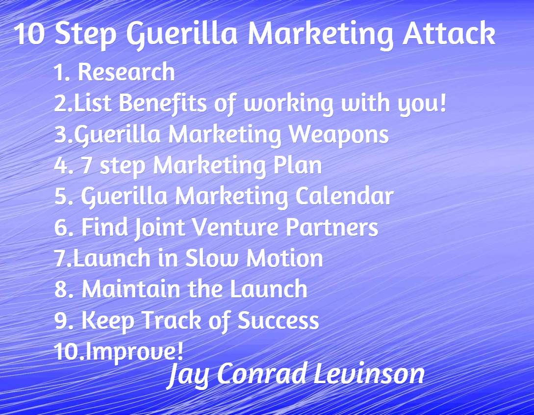 10 Step Guerilla Marketing Attack / 1. Research 2.List Benefits of working with you! 3.Guerilla Marketing Weapons 4. 7 step Marketing Plan  5. Guerilla Marketing Calendar 6. Find Joint Venture Partners 7.Launch in Slow Motion 8. Maintain the Launch 9. Keep Track of Success 10.Improve! / Jay Conrad Levinson /