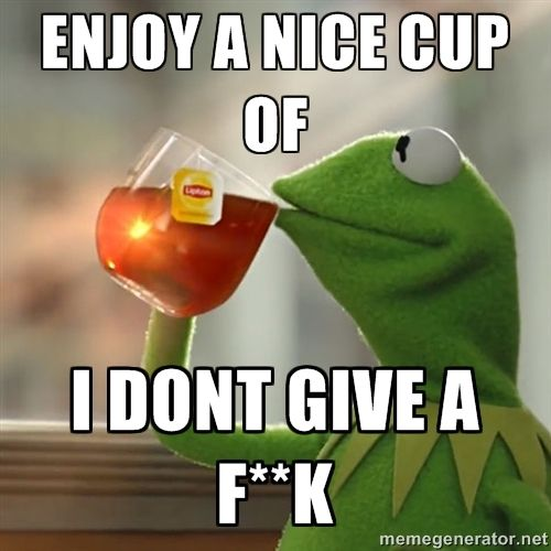 enjoy a nice cup of I dont give a F**k - Kermit The Frog ...