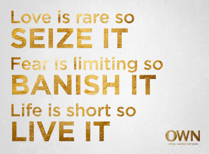 """""""Love is rare, so seize it. Fear is limiting, so banish it. Life is short, so live it."""""""