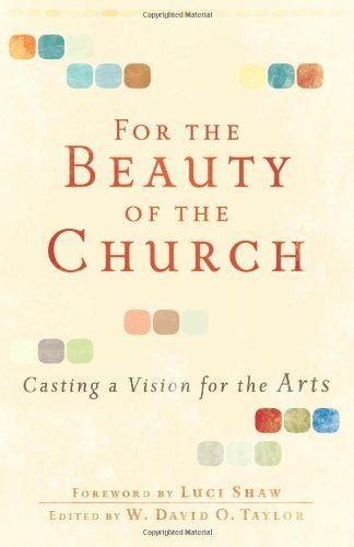 For the Beauty of the Church: Casting a Vision for the Arts by W. David O. Taylor, http://www.amazon.com/dp/0801071917/ref=cm_sw_r_pi_dp_j4yqqb0ABVNCW
