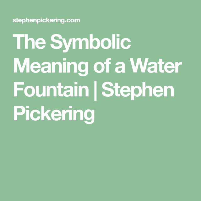 The Symbolic Meaning Of A Water Fountain Stephen Pickering