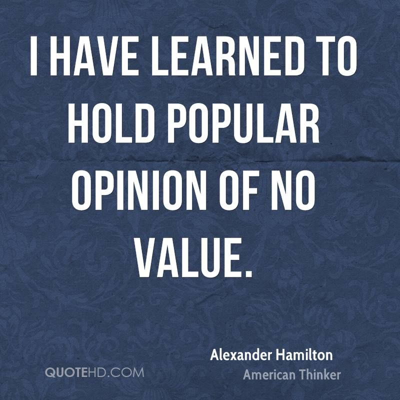 Alexander Hamilton Quotes: I Have Learned To Hold Popular Opinion Of No Value