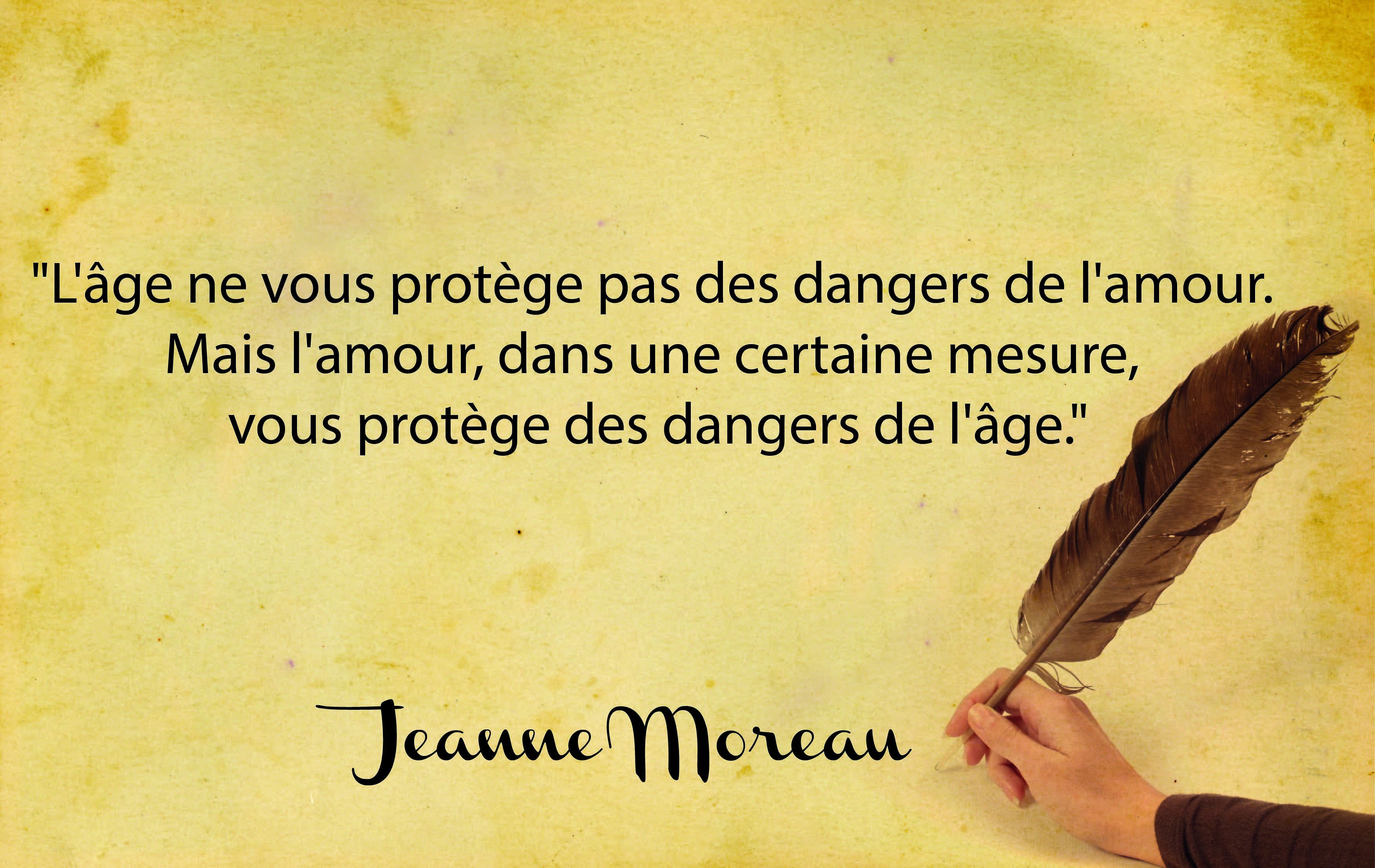 'Age doesn't protect you from the dangers of love. But love, in a certain measure, protects you from the dangers of age.' Joanne Moreau.