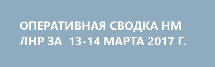 ОПЕРАТИВНАЯ СВОДКА НМ ЛНР ЗА  13-14 МАРТА 2017 Г. http://rusdozor.ru/2017/03/14/operativnaya-svodka-nm-lnr-za-13-14-marta-2017-g/  Оперативная сводка за сутки с 13 марта на 14 марта За сутки украинские силовики 16 раз нарушили режим прекращения огня. Обстрелам подверглись позиции НМ ЛНР в районах н.п. Логвиново, Лозовое, Калиновка, Желобок, Первомайск, Сокольники, Красный Лиман, Фрунзе, Калиново. В 07.57 ...