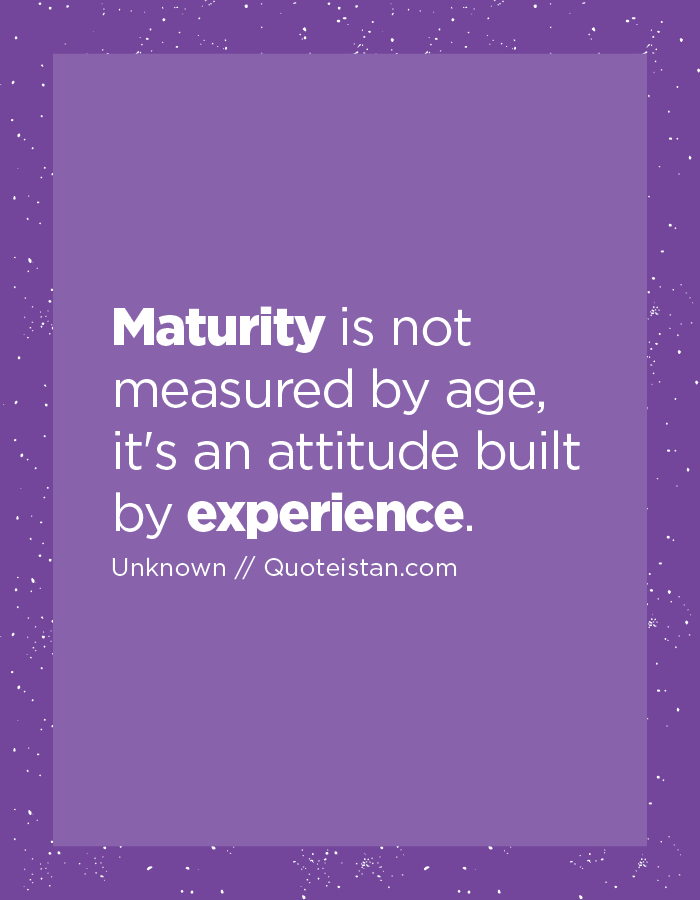 Maturity Is Not Measured By Age It S An Attitude Built By Experience Experience Quotes Maturity Quotes Inspirational Quotes Motivation