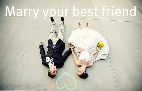 Marry your best friend...I did!