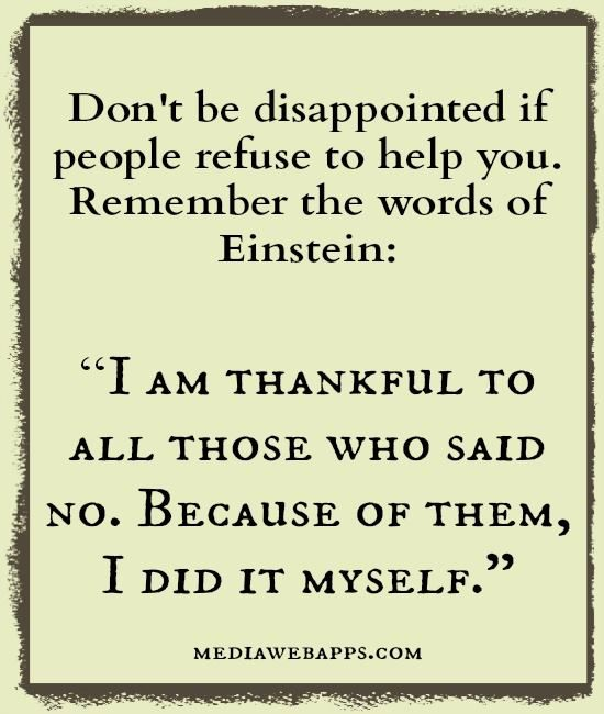 """""""I am thankful to all those who said no. Because of them, I did it myself.""""Einstein."""