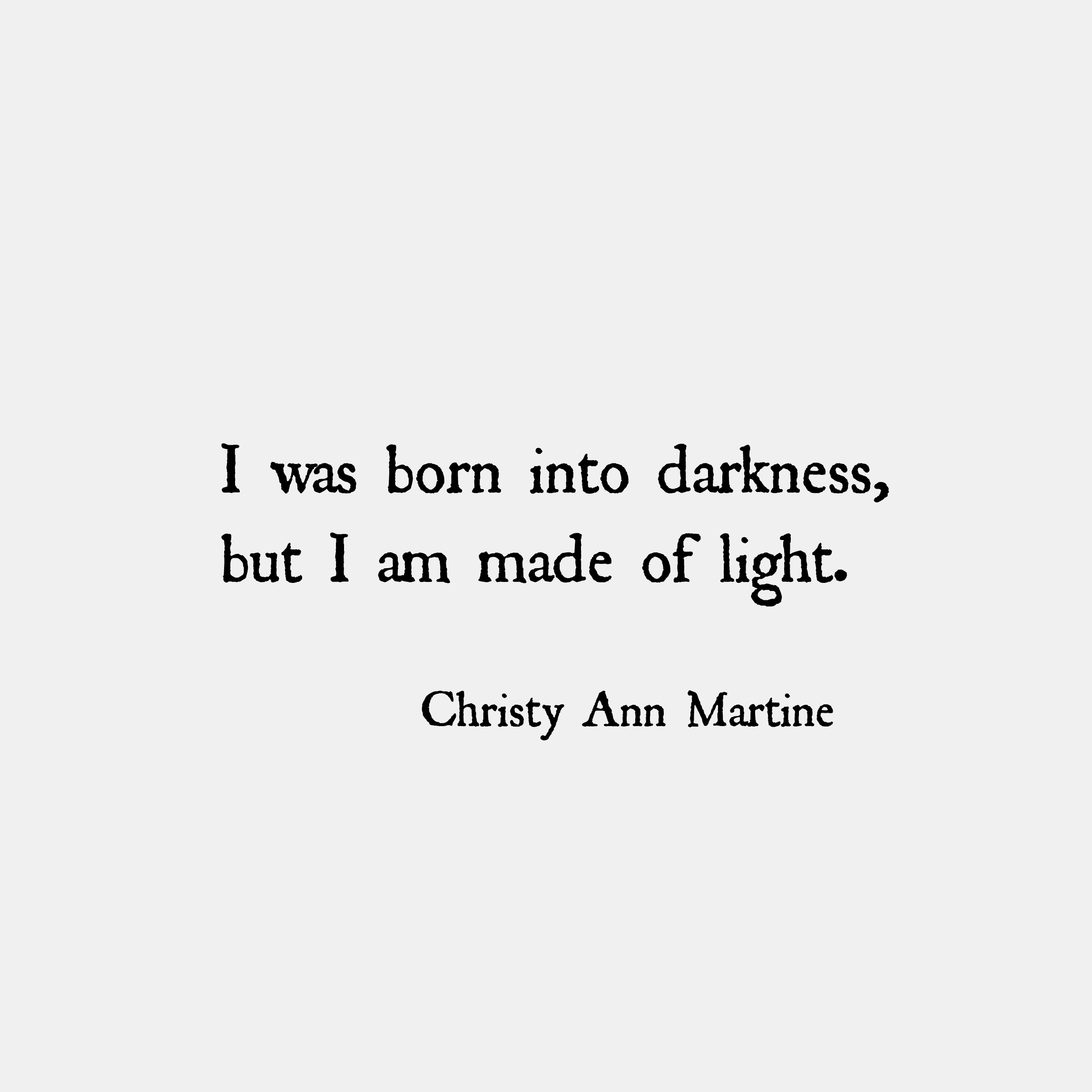 I was born into darkness, but I am made of light ...