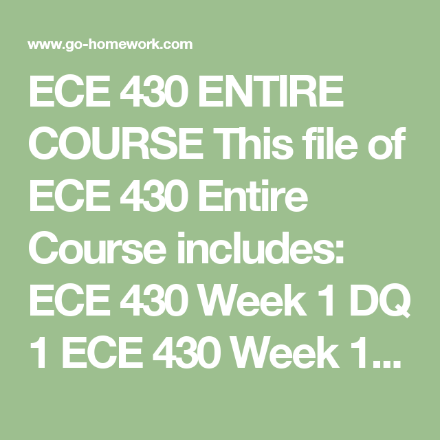 ECE 430 ENTIRE COURSE This file of ECE 430 Entire Course includes:  ECE 430 Week 1 DQ 1 ECE 430 Week 1 DQ 2 ECE 430 Week 1 journal ECE 430 Week 2 Assignment ECE 430 Week 2 DQ 1 ECE 430 Week 2 DQ 2 ECE 430 Week 2 Journal ECE 430 Week 3 Dq 1 ECE 430 Week 3 DQ 2 ECE 430 Week 3 JOURNAL – Play time for children ECE 430 Week 4 assignment ppt ECE 430 Week 4 DQ 1 ECE 430 Week 4 DQ 2 ECE 430 Week 4 reflective journal ECE 430 Week 5 DQ 1 ECE 430 Week 5 DQ 2 ECE 430 Week 5 Final Project…