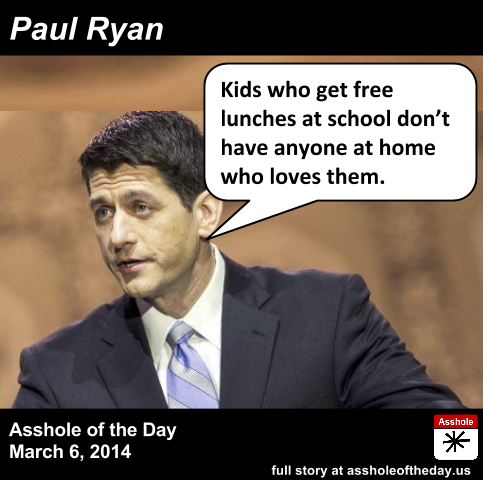 Paul Ryan, Asshole of the Day for March 6, 2014 by Shauna Wright (Follow @shauna) If you've been paying attention to politics...