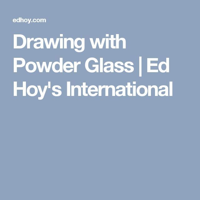 Drawing with Powder Glass | Ed Hoy's International