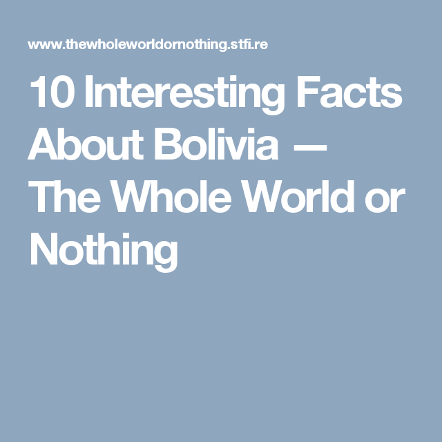 10 Interesting Facts About Bolivia The Whole World Or Nothing 10 Interesting Facts Fun Facts Bolivia