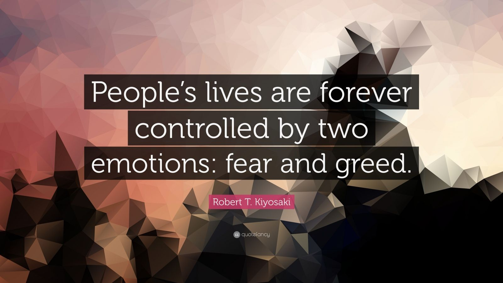 Quotes About Greed People S Lives Are Forever Controlled By Two Emotions Fear And Greed Robert T Kiyo Flirting Quotes Funny Joel Osteen Quotes Flirting