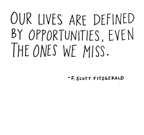 our lives are defined by opportunities, even the ones we miss  F. Scott Fitzgerald