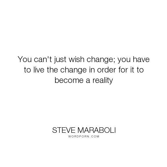 """Steve Maraboli - """"You can't just wish change; you have to live the change in order for it to become..."""". life, inspirational, success, reality, change, action, motivational"""