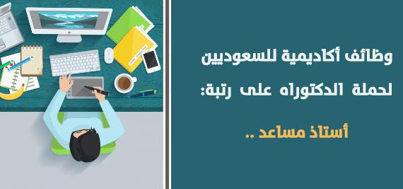 إعلان عن وظائف أكاديمية للسعوديين لحملة الدكتوراه على رتبة أستاذ مساعد