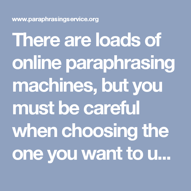 There are loads of online paraphrasing machines, but you must be careful when choosing the one you want to use because not all of them will do their job properly. Check out this relieble paraprahsing service http://www.paraphrasingservice.org/try-our-online-paraphrase-generator-services/