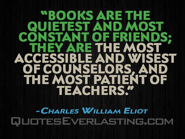 """Books are the quietest and most constant of friend; they are the most accessible and wisest of counselors. And the most patient of teachers."" -Charles William Eliot - http://wp.me/p2WFoB-1MR"
