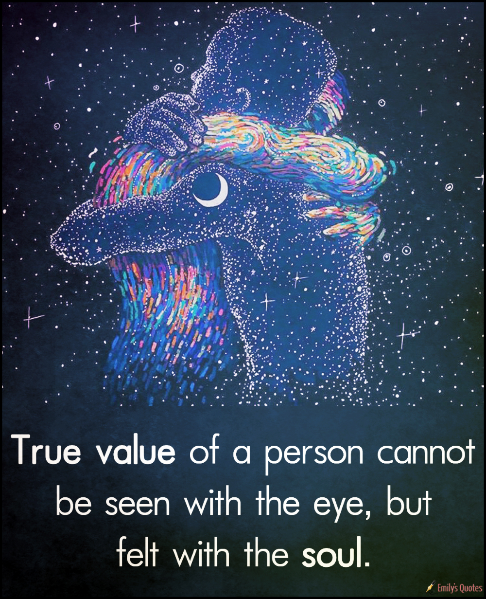 True value of a person cannot be seen with the eye, but felt with