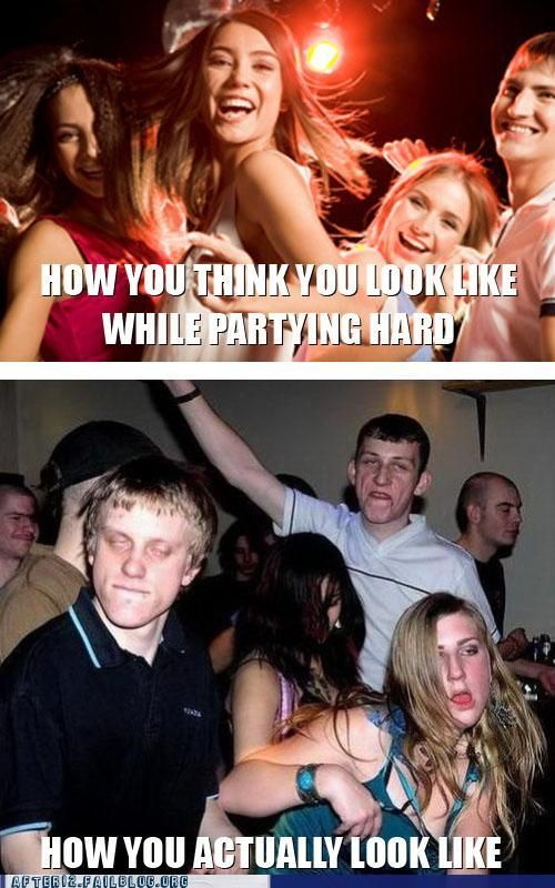 How you think you look like while partying hard. What you actually look like.