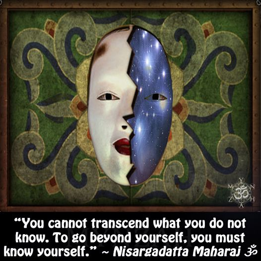 """You cannot transcend what you do not know. To go beyond yourself, you must know yourself."" ~ Nisargadatta Maharaj ૐ"