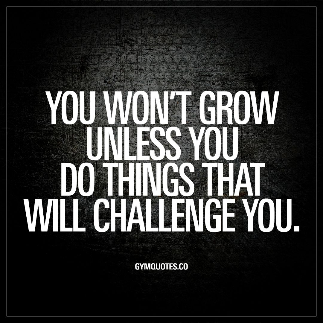You Won't Grow Unless You Do Things That Will Challenge