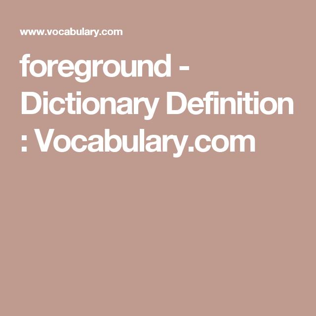 Foreground   Dictionary Definition : Vocabulary.com